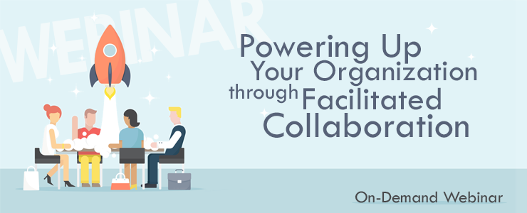 Powering Up Your Organization through Facilitated Collaboration